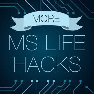 More Life Hacks for MSers