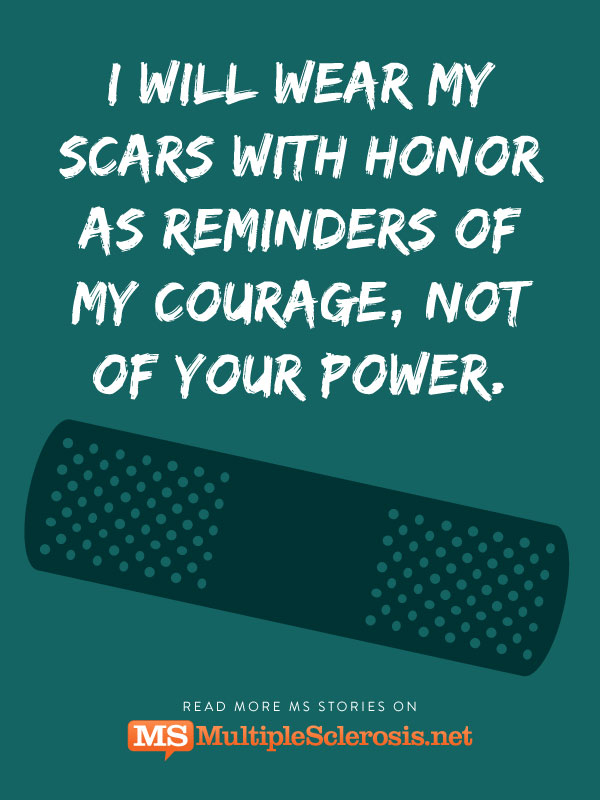 I will wear my scars from you with honor as reminders of my courage, not of your power.