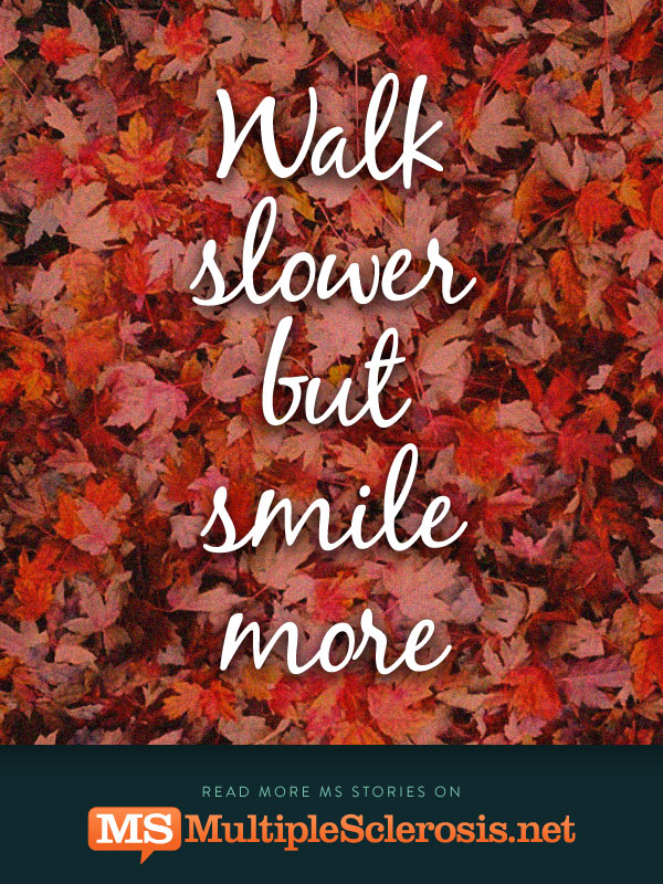 Walk slower but smile more