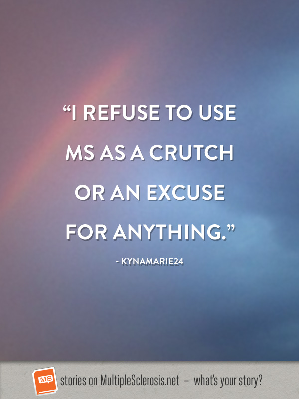 I refuse to use MS as a crutch or an excuse for anything