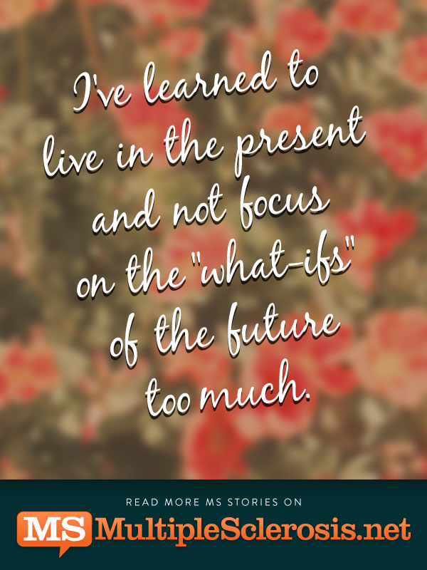 "I've learned to live in the present and not focus on the ""what-ifs"" of the future too much"