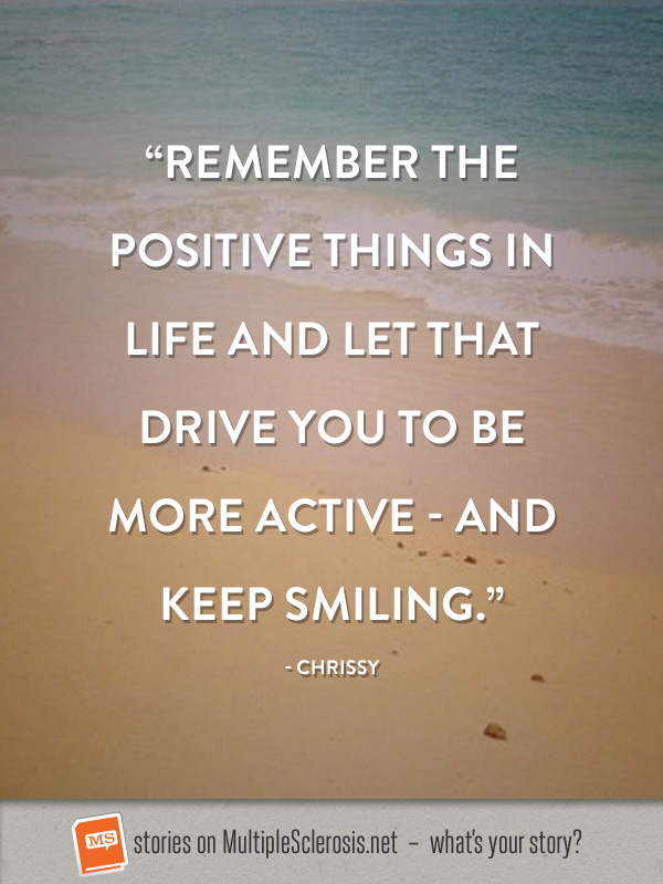 Remember the positive things in life and let that drive you to be more active and keep smiling