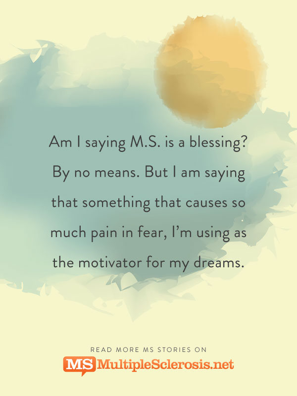 Am I saying M.S. is a blessing? By no means. But I am saying that something that causes so much pain in fear, I'm using as the motivator for my dreams