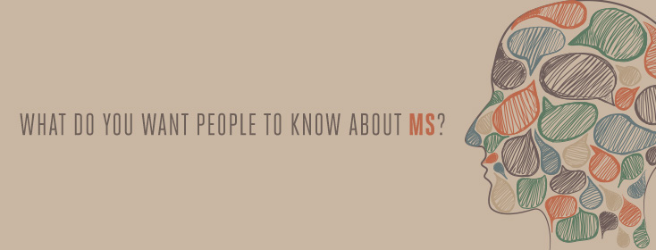 What do you want people to know about MS?