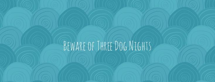Beware the three dog nights