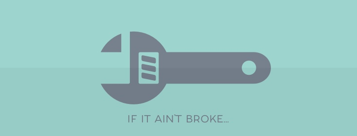 If it ain't broke, don't fix it