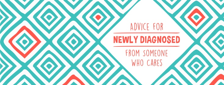 Advice for Newly Diagnosed from Someone Who Cares