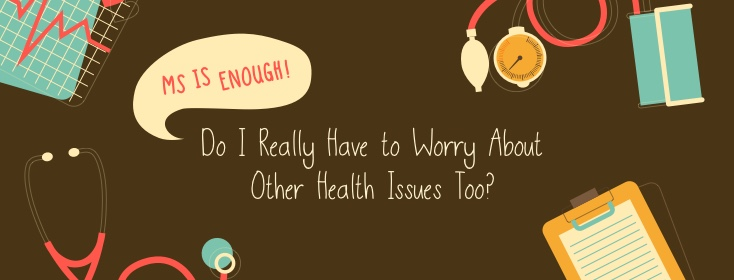 MS is Enough! Do I Really Have to Worry About Other Health Issues Too?