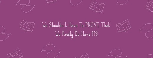 We Shouldn't Have To Prove That We Really Do Have MS image