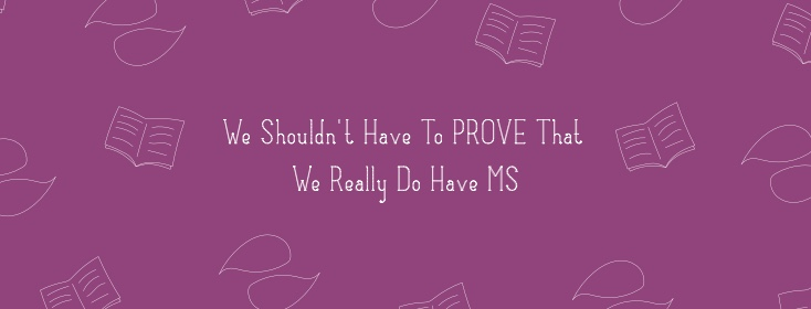 We Shouldn't Have To Prove That We Really Do Have MS