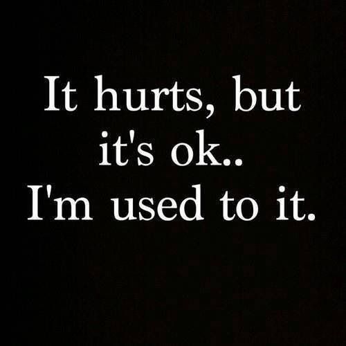It's hurts, but it's okay.. I'm used to it.